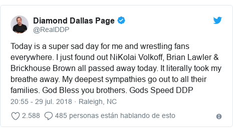 Publicación de Twitter por @RealDDP: Today is a super sad day for me and wrestling fans everywhere. I just found out NiKolai Volkoff, Brian Lawler & Brickhouse Brown all passed away today. It literally took my breathe away. My deepest sympathies go out to all their families. God Bless you brothers. Gods Speed DDP