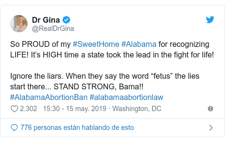 "Publicación de Twitter por @RealDrGina: So PROUD of my #SweetHome #Alabama for recognizing LIFE! It's HIGH time a state took the lead in the fight for life!  Ignore the liars. When they say the word ""fetus"" the lies start there... STAND STRONG, Bama!!    #AlabamaAbortionBan #alabamaabortionlaw"