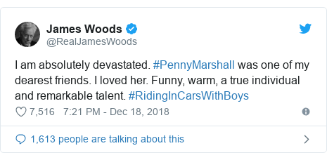 Twitter post by @RealJamesWoods: I am absolutely devastated. #PennyMarshall was one of my dearest friends. I loved her. Funny, warm, a true individual and remarkable talent. #RidingInCarsWithBoys