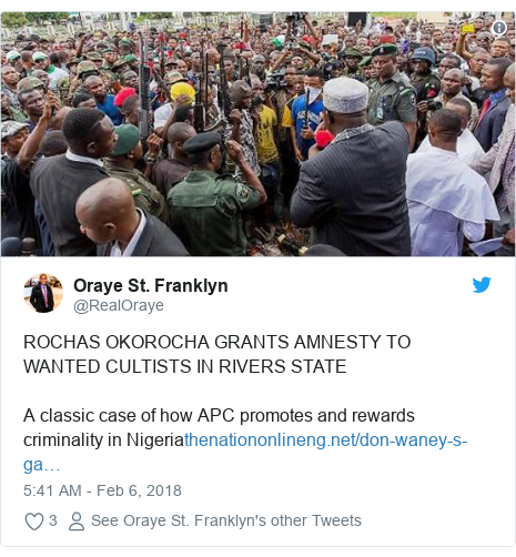 Twitter post by @RealOraye: ROCHAS OKOROCHA GRANTS AMNESTY TO WANTED CULTISTS IN RIVERS STATE A classic case of how APC promotes and rewards criminality in Nigeria