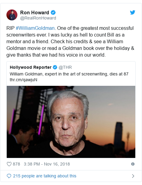Twitter post by @RealRonHoward: RIP #WilliamGoldman. One of the greatest most successful screenwriters ever. I was lucky as hell to count Bill as a mentor and a friend. Check his credits & see a William Goldman movie or read a Goldman book over the holiday & give thanks that we had his voice in our world.