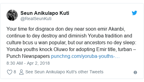 Twitter post by @RealSeunKuti: Your time for disgrace don dey near soon emir Akanbi, continue to dey destroy and diminish Yoruba tradition and culture bcus u wan popular, but our ancestors no dey sleep  Yoruba youths knock Oluwo for adopting Emir title, turban – Punch Newspapers