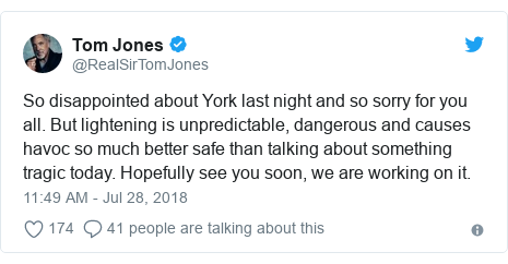 Twitter post by @RealSirTomJones: So disappointed about York last night and so sorry for you all. But lightening is unpredictable, dangerous and causes havoc so much better safe than talking about something tragic today. Hopefully see you soon, we are working on it.