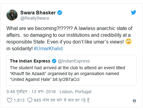 ट्विटर पोस्ट @ReallySwara: What are we becoming?!???!? A lawless anarchic state of affairs.. so damaging to our institutions and credibility at a responsible State. Even if you don't like umar's views! 🙄 in solidarity! #UmarKhalid