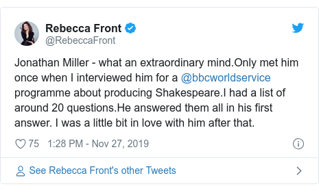 Twitter post by @RebeccaFront: Jonathan Miller - what an extraordinary mind.Only met him once when I interviewed him for a @bbcworldservice programme about producing Shakespeare.I had a list of around 20 questions.He answered them all in his first answer. I was a little bit in love with him after that.
