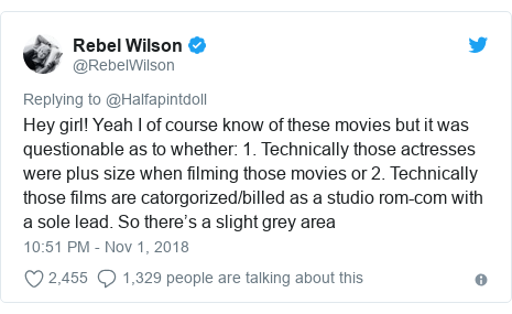 Twitter post by @RebelWilson: Hey girl! Yeah I of course know of these movies but it was questionable as to whether  1. Technically those actresses were plus size when filming those movies or 2. Technically those films are catorgorized/billed as a studio rom-com with a sole lead. So there's a slight grey area