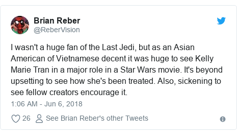 Twitter post by @ReberVision: I wasn't a huge fan of the Last Jedi, but as an Asian American of Vietnamese decent it was huge to see Kelly Marie Tran in a major role in a Star Wars movie. It's beyond upsetting to see how she's been treated. Also, sickening to see fellow creators encourage it.