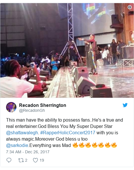 Twitter post by @RecadonGh: This man have the ability to possess fans..He's a true and real entertainer.God Bless You My Super Duper Star @shattawalegh. #RapperHolicConcert2017 with you is always magic.Moreover God bless u too @sarkodie.Everything was Mad 🔥🔥🔥🔥🔥🔥🔥