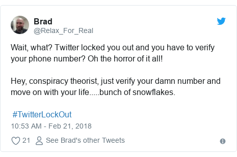 Twitter post by @Relax_For_Real: Wait, what? Twitter locked you out and you have to verify your phone number? Oh the horror of it all!Hey, conspiracy theorist, just verify your damn number and move on with your life.....bunch of snowflakes.  #TwitterLockOut