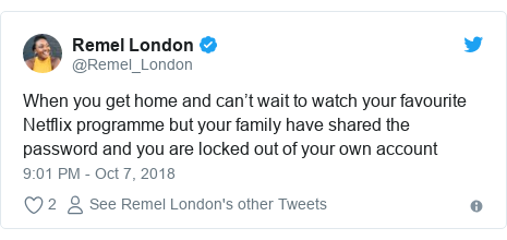 Twitter post by @Remel_London: When you get home and can't wait to watch your favourite Netflix programme but your family have shared the password and you are locked out of your own account