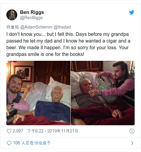 Twitter 用户名 @RenBiggs: I don't know you... but I felt this. Days before my grandpa passed he let my dad and I know he wanted a cigar and a beer. We made it happen. I'm so sorry for your loss. Your grandpas smile is one for the books!