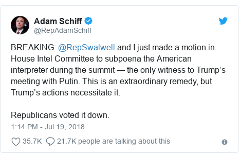 Twitter post by @RepAdamSchiff: BREAKING  @RepSwalwell and I just made a motion in House Intel Committee to subpoena the American interpreter during the summit — the only witness to Trump's meeting with Putin. This is an extraordinary remedy, but Trump's actions necessitate it.Republicans voted it down.