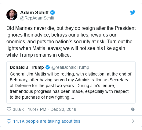 Twitter post by @RepAdamSchiff: Old Marines never die, but they do resign after the President ignores their advice, betrays our allies, rewards our enemies, and puts the nation's security at risk. Turn out the lights when Mattis leaves; we will not see his like again while Trump remains in office.