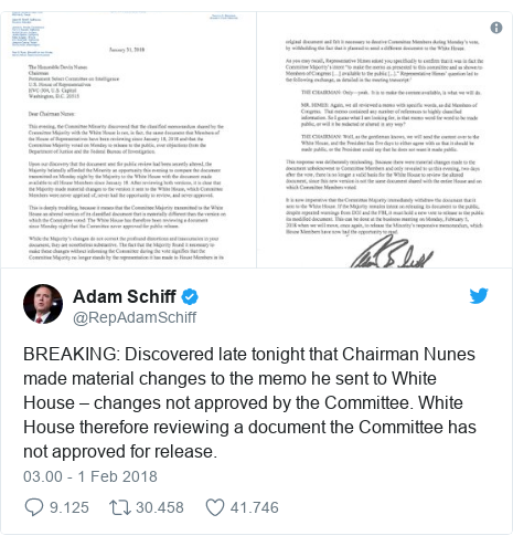Twitter pesan oleh @RepAdamSchiff: BREAKING  Discovered late tonight that Chairman Nunes made material changes to the memo he sent to White House – changes not approved by the Committee. White House therefore reviewing a document the Committee has not approved for release.