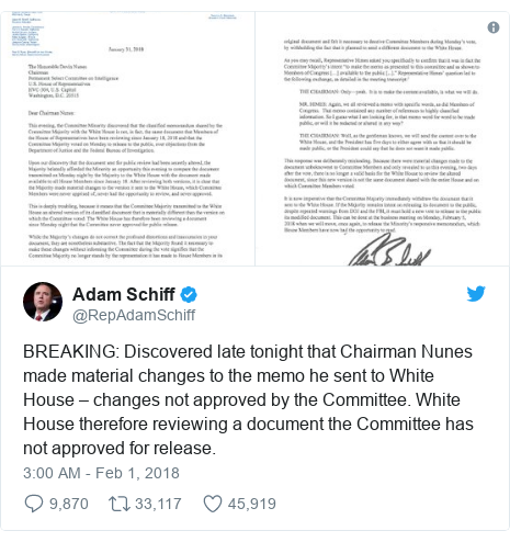 Twitter post by @RepAdamSchiff: BREAKING  Discovered late tonight that Chairman Nunes made material changes to the memo he sent to White House – changes not approved by the Committee. White House therefore reviewing a document the Committee has not approved for release.