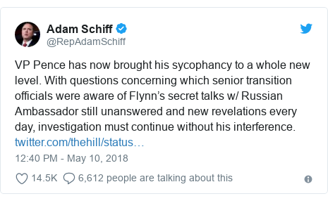 Twitter post by @RepAdamSchiff: VP Pence has now brought his sycophancy to a whole new level. With questions concerning which senior transition officials were aware of Flynn's secret talks w/ Russian Ambassador still unanswered and new revelations every day, investigation must continue without his interference.
