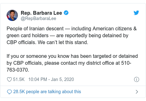 Twitter post by @RepBarbaraLee: People of Iranian descent — including American citizens & green card holders — are reportedly being detained by CBP officials. We can't let this stand.  If you or someone you know has been targeted or detained by CBP officials, please contact my district office at 510-763-0370.