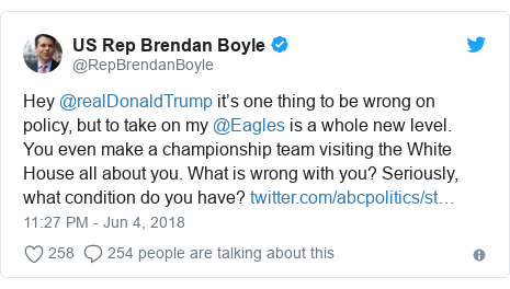 Twitter post by @RepBrendanBoyle: Hey @realDonaldTrump it's one thing to be wrong on policy, but to take on my @Eagles is a whole new level. You even make a championship team visiting the White House all about you. What is wrong with you? Seriously, what condition do you have?