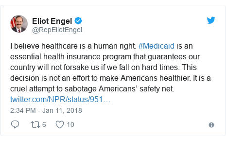 Twitter post by @RepEliotEngel: I believe healthcare is a human right. #Medicaid is an essential health insurance program that guarantees our country will not forsake us if we fall on hard times. This decision is not an effort to make Americans healthier. It is a cruel attempt to sabotage Americans' safety net.