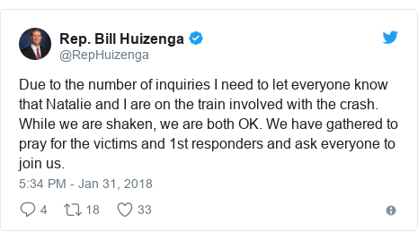 Twitter post by @RepHuizenga: Due to the number of inquiries I need to let everyone know that Natalie and I are on the train involved with the crash. While we are shaken, we are both OK. We have gathered to pray for the victims and 1st responders and ask everyone to join us.