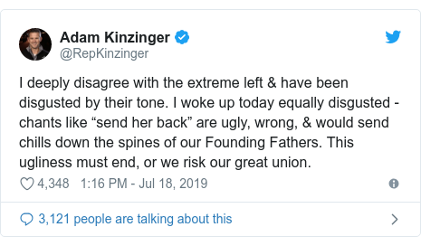 "Twitter post by @RepKinzinger: I deeply disagree with the extreme left & have been disgusted by their tone. I woke up today equally disgusted - chants like ""send her back"" are ugly, wrong, & would send chills down the spines of our Founding Fathers. This ugliness must end, or we risk our great union."