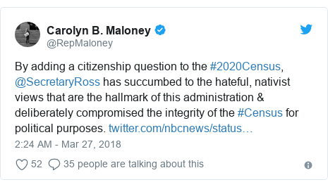 Twitter post by @RepMaloney: By adding a citizenship question to the #2020Census, @SecretaryRoss has succumbed to the hateful, nativist views that are the hallmark of this administration & deliberately compromised the integrity of the #Census for political purposes.