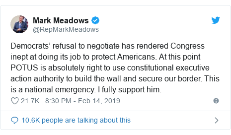 Twitter post by @RepMarkMeadows: Democrats' refusal to negotiate has rendered Congress inept at doing its job to protect Americans. At this point POTUS is absolutely right to use constitutional executive action authority to build the wall and secure our border. This is a national emergency. I fully support him.