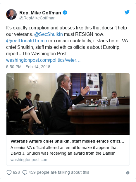 Twitter post by @RepMikeCoffman: It's exactly corruption and abuses like this that doesn't help our veterans. @SecShulkin must RESIGN now. @realDonaldTrump ran on accountability, it starts here.  VA chief Shulkin, staff misled ethics officials about Eurotrip, report - The Washington Post