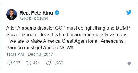 Twitter post by @RepPeteKing: After Alabama disaster GOP must do right thing and DUMP Steve Bannon. His act is tired, inane and morally vacuous. If we are to Make America Great Again for all Americans, Bannon must go! And go NOW!!