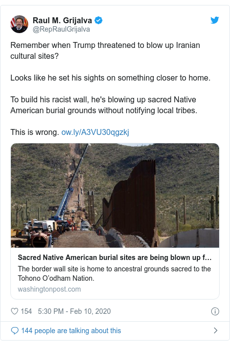 Twitter post by @RepRaulGrijalva: Remember when Trump threatened to blow up Iranian cultural sites? Looks like he set his sights on something closer to home. To build his racist wall, he's blowing up sacred Native American burial grounds without notifying local tribes. This is wrong.