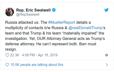 "Twitter post by @RepSwalwell: Russia attacked us. The #MuellerReport details a multiplicity of contacts b/w Russia & @realDonaldTrump's team and that Trump & his team ""materially impaired"" the investigation. Yet, OUR Attorney General acts as Trump's defense attorney. He can't represent both. Barr must resign."