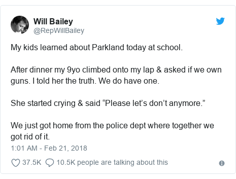 "Twitter post by @RepWillBailey: My kids learned about Parkland today at school. After dinner my 9yo climbed onto my lap & asked if we own guns. I told her the truth. We do have one.She started crying & said ""Please let's don't anymore.""We just got home from the police dept where together we got rid of it."