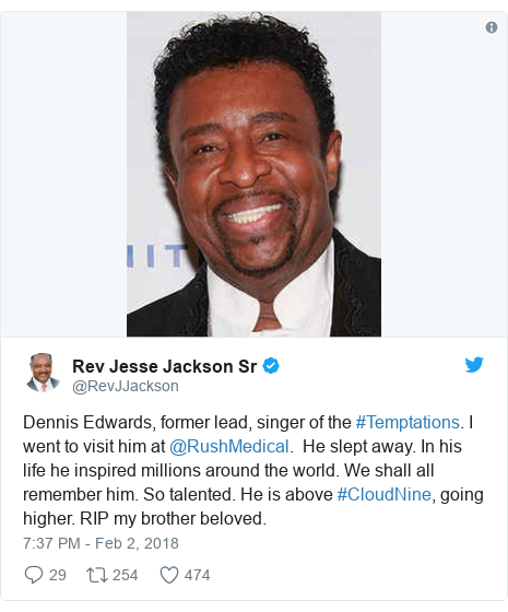 Twitter post by @RevJJackson: Dennis Edwards, former lead, singer of the #Temptations. I went to visit him at @RushMedical.  He slept away. In his life he inspired millions around the world. We shall all remember him. So talented. He is above #CloudNine, going higher. RIP my brother beloved.
