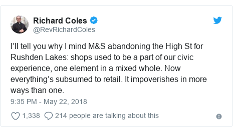 Twitter post by @RevRichardColes: I'll tell you why I mind M&S abandoning the High St for Rushden Lakes  shops used to be a part of our civic experience, one element in a mixed whole. Now everything's subsumed to retail. It impoverishes in more ways than one.
