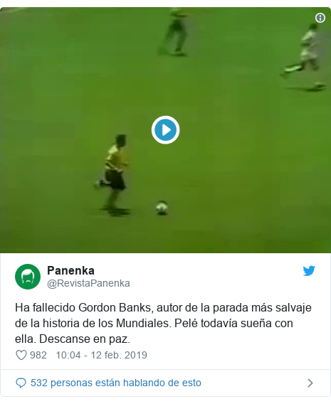 Publicación de Twitter por @RevistaPanenka: Ha fallecido Gordon Banks, autor de la parada más salvaje de la historia de los Mundiales. Pelé todavía sueña con ella. Descanse en paz.