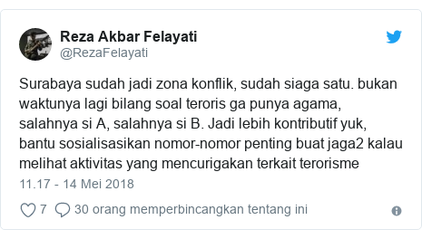 Twitter pesan oleh @RezaFelayati: Surabaya sudah jadi zona konflik, sudah siaga satu. bukan waktunya lagi bilang soal teroris ga punya agama, salahnya si A, salahnya si B. Jadi lebih kontributif yuk, bantu sosialisasikan nomor-nomor penting buat jaga2 kalau melihat aktivitas yang mencurigakan terkait terorisme