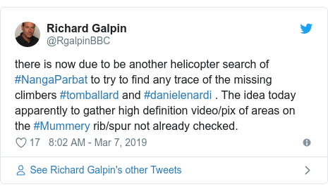 Twitter post by @RgalpinBBC: there is now due to be another helicopter search of #NangaParbat to try to find any trace of the missing climbers #tomballard and #danielenardi . The idea today apparently to gather high definition video/pix of areas on the #Mummery rib/spur not already checked.
