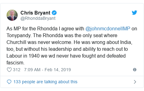 Twitter post by @RhonddaBryant: As MP for the Rhondda I agree with @johnmcdonnellMP on Tonypandy. The Rhondda was the only seat where Churchill was never welcome. He was wrong about India, too, but without his leadership and ability to reach out to Labour in 1940 we wd never have fought and defeated fascism.
