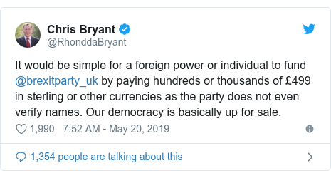 Twitter post by @RhonddaBryant: It would be simple for a foreign power or individual to fund @brexitparty_uk by paying hundreds or thousands of £499 in sterling or other currencies as the party does not even verify names. Our democracy is basically up for sale.