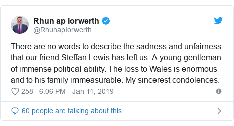Twitter post by @RhunapIorwerth: There are no words to describe the sadness and unfairness that our friend Steffan Lewis has left us. A young gentleman of immense political ability. The loss to Wales is enormous and to his family immeasurable. My sincerest condolences.