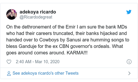 Twitter wallafa daga @Ricardodegreat: On the dethronement of the Emir I am sure the bank MDs who had their careers truncated, their banks hijacked and handed over to Cowboys by Sanusi are humming songs to bless Ganduje for the ex CBN governor's ordeals. What goes around comes around. KARMA!!!