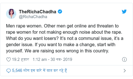 ट्विटर पोस्ट @RichaChadha: Men rape women. Other men get online and threaten to rape women for not making enough noise about the rape. What do you want losers? It's not a communal issue, it's a gender issue. If you want to make a change, start with yourself. We are raising sons wrong in this country.
