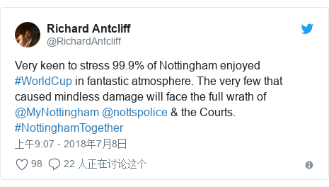 Twitter 用户名 @RichardAntcliff: Very keen to stress 99.9% of Nottingham enjoyed #WorldCup in fantastic atmosphere. The very few that caused mindless damage will face the full wrath of @MyNottingham @nottspolice & the Courts. #NottinghamTogether