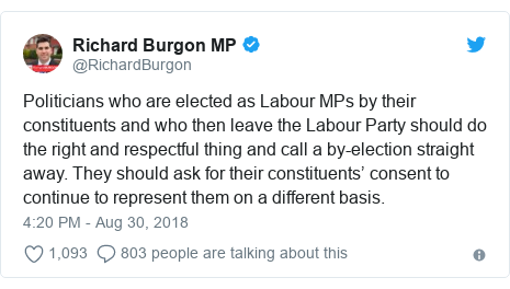 Twitter post by @RichardBurgon: Politicians who are elected as Labour MPs by their constituents and who then leave the Labour Party should do the right and respectful thing and call a by-election straight away. They should ask for their constituents' consent to continue to represent them on a different basis.