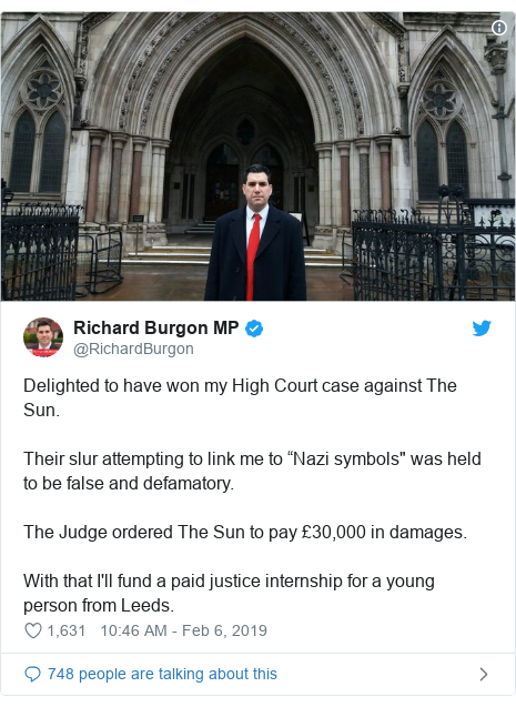 "Twitter post by @RichardBurgon: Delighted to have won my High Court case against The Sun.Their slur attempting to link me to ""Nazi symbols"" was held to be false and defamatory.The Judge ordered The Sun to pay £30,000 in damages.With that I'll fund a paid justice internship for a young person from Leeds."