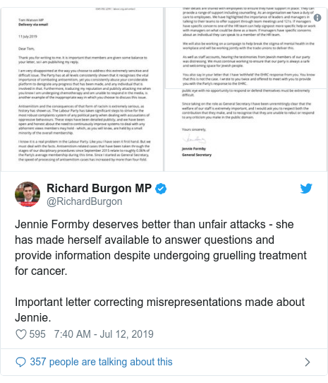 Twitter post by @RichardBurgon: Jennie Formby deserves better than unfair attacks - she has made herself available to answer questions and provide information despite undergoing gruelling treatment for cancer.Important letter correcting misrepresentations made about Jennie.