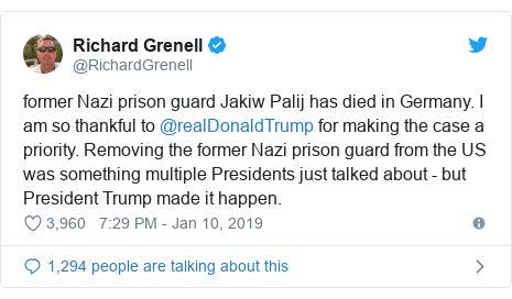 Twitter post by @RichardGrenell: former Nazi prison guard Jakiw Palij has died in Germany. I am so thankful to @realDonaldTrump for making the case a priority. Removing the former Nazi prison guard from the US was something multiple Presidents just talked about - but President Trump made it happen.
