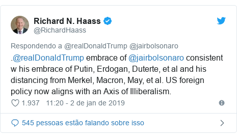 Twitter post de @RichardHaass: .@realDonaldTrump embrace of @jairbolsonaro consistent w his embrace of Putin, Erdogan, Duterte, et al and his distancing from Merkel, Macron, May, et al. US foreign policy now aligns with an Axis of Illiberalism.