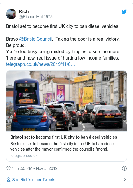 Twitter post by @RichardHall1978: Bristol set to become first UK cityto ban diesel vehiclesBravo @BristolCouncil.  Taxing the poor is a real victory.  Be proud.  You're too busy being misled by hippies to see the more 'here and now' real issue of hurting low income families.
