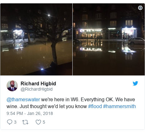 Twitter post by @RichardHigbid: @thameswater we're here in W6. Everything OK. We have wine. Just thought we'd let you know #flood #hammersmith